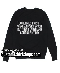 Sometimes I Wish I Were A Nicer Person Funny Sweatshirts
