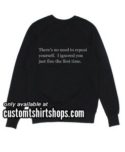 There's no need to repeat yourself Funny Sweatshirts