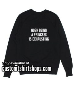 Gosh being a princess is exhausting Sweatshirts