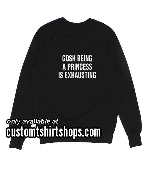 Gosh being a princess is exhausting Sweatshirts