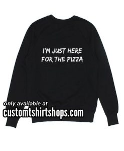 I'm just here for the Pizza Sweatshirts