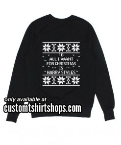 All I Want For Christmas Is Harry Styles Funny Christmas Sweatshirts