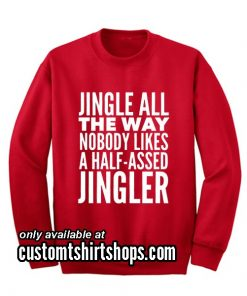 Jingle All the Way Nobody Likes a Half-Assed Jingler Funny Christmas Sweatshirts