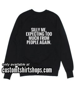 Silly Me Expecting Too Much From People Again Sweatshirts