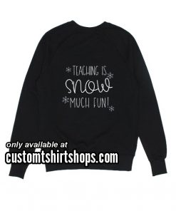 Teaching is Snow Much Fun Funny Christmas Sweatshirts