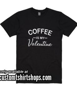 Coffee Is My Valentine Funny T-Shirt
