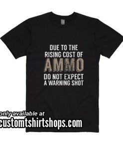 Due To The Rising Cost Of Ammo Don't Expect A Warning Shot Funny T-Shirt