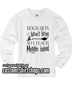HOGWARTS Wasn't Hiring SO I TEACH Muggles Instead funny Sweatshirts