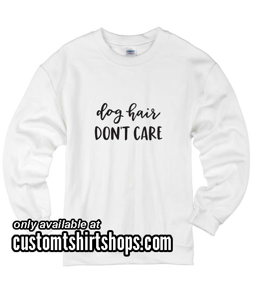 Dog Hair Dont Care Funny Sweatshirts