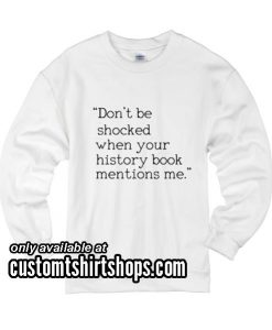 Don't Be Shocked When Your History Book Mentions Me funny Sweatshirts