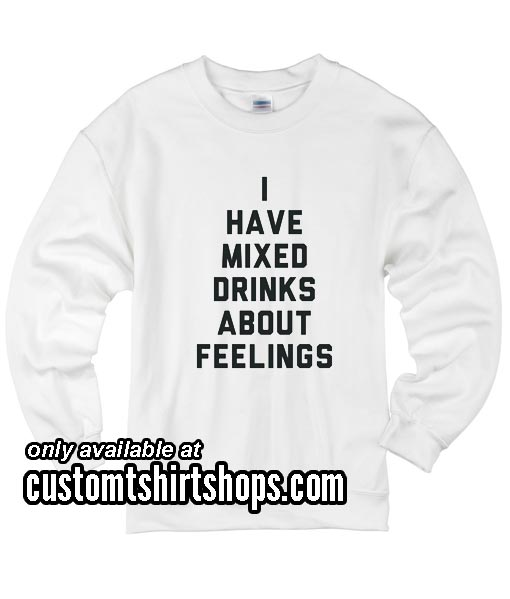 I Have Mixed Drinks About Feelings funny Sweatshirts