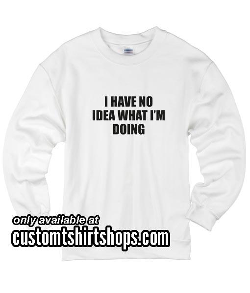 I Have No Idea What I'm Doing funny Sweatshirts