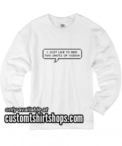 I Just Like To Add Two Shots of Vodka funny Sweatshirts