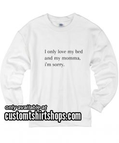 I Only Love My Bed And My Momma I'm Sorry funny Sweatshirts