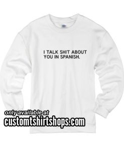 I Talk Shit About You in Spanish funny Sweatshirts