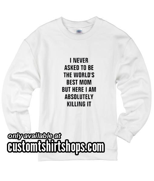 I never asked to be the world's best mom funny Sweatshirts