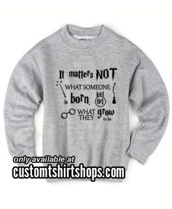 It Matters Not What Someone Is Born But What They Grow To Be funny Sweatshirts