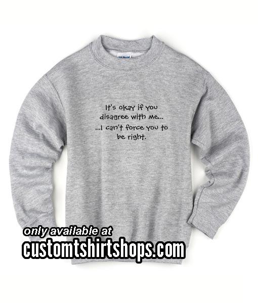 It's Okay if You Disagree With Me funny Sweatshirts