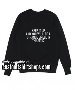 Keep it Up And You Will Be A Strange funny Sweatshirts