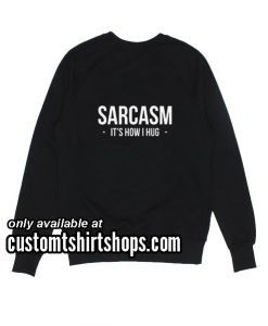 Sarcasm It's How I Hug funny Sweatshirts