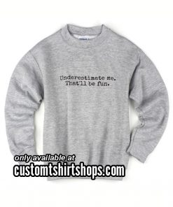 Underestimate me That'll be fun funny Sweatshirts