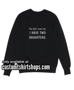 You Don't Scare Me I Have Two Daughters funny Sweatshirts