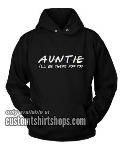 Auntie I'll Be There For You Funny Hoodies