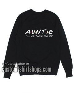 Auntie I'll Be There For You funny Sweatshirts