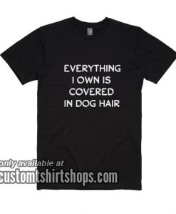 Everything I Own Is Covered In Dog Hair T-Shirt