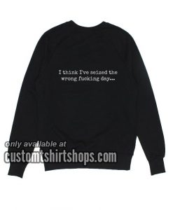 I Think I've Seized The Wrong Fucking Day Sweatshirts