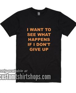 I Want To See What Happens If I Don't Give Up bl T-Shirt
