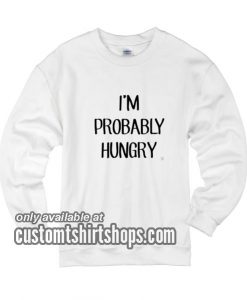I'm Probably Hungry funny Sweatshirts