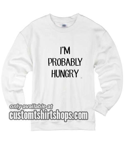 I'm Probably Hungry funny Sweatshirts