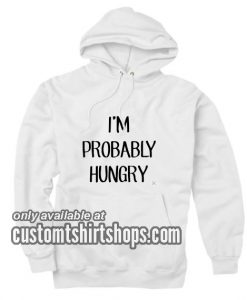 I'm Probably Hungry Funny Hoodies