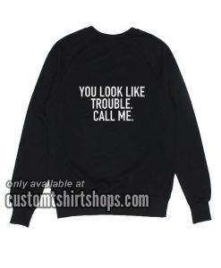 You Look Like Trouble Call Me Sweatshirts