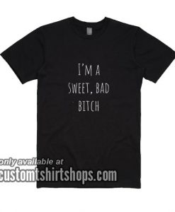 I'm A Sweet Bad Bitch T-Shirt