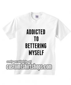 Addicted To Bettering Myself T-Shirts