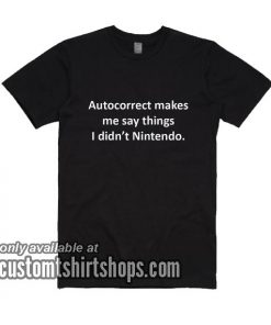 Autocorrect Makes Me Say Things T-Shirts