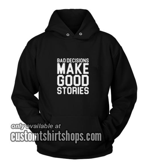 Bad Decisions Make Good Stories Hoodies
