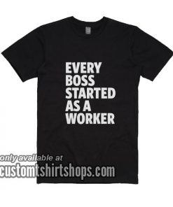 Every Boss Started As A Worker T-Shirts