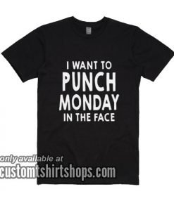 I Want To Punch Monday In The Face T-Shirts