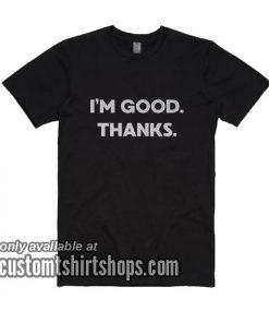 I'm Good Thanks T-Shirts