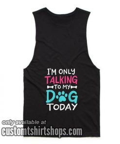 I'm Only Talking To My Dog Today Funny Tank top