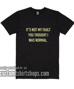 It's Not My Fault You Thought I Was Normal T-Shirts
