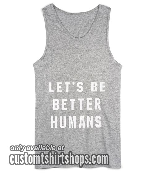 Lets Be Better Humans Tank top