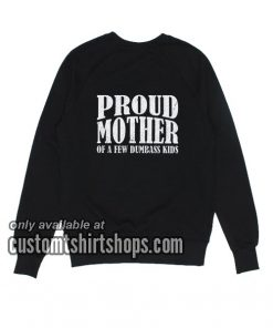 Proud Mother Of A few Dumbass Kids Sweatshirts
