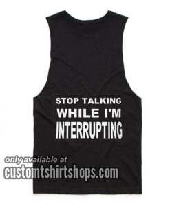 Stop Talking While I'm Interrupting Tank top