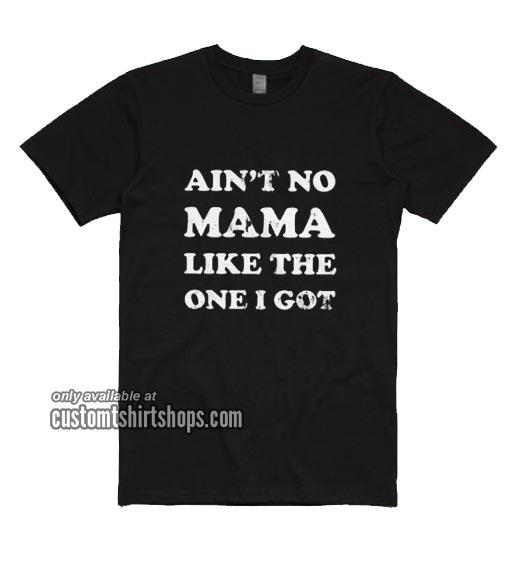 Ain't No Mama Like The One I Got T-Shirt