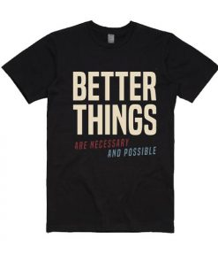 Better Things Are Necessary And Possible T-Shirt
