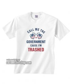 Call Me The Goverment Cause I'm Trashed T-Shirt